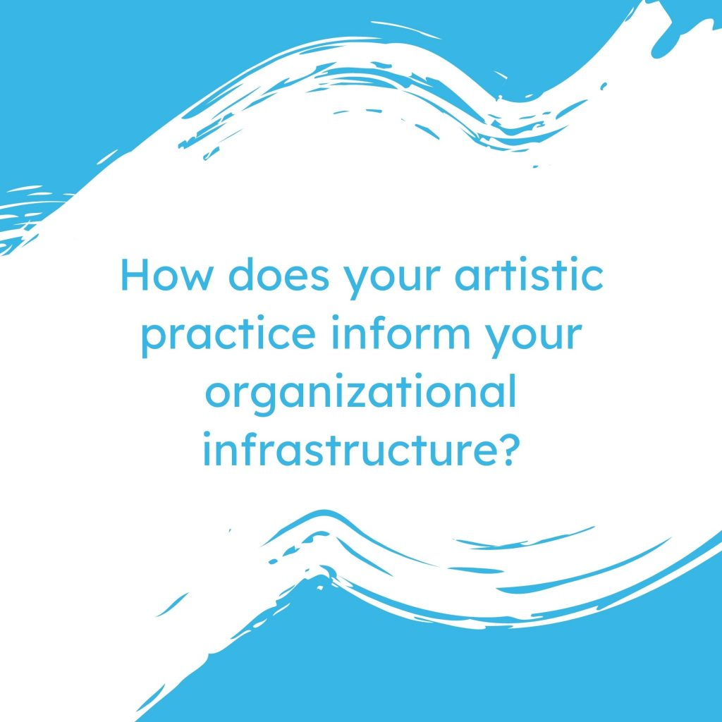 How does your artistic practice inform your organizational infrastructure?