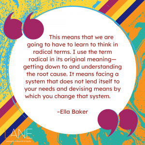 'This means that we are going to have to learn to think in radical terms. I use the term radical in its original meaning—getting down to and understanding the root cause. It means facing a system that does not lend itself to your needs and devising means by which you change that system.' --Ella Baker