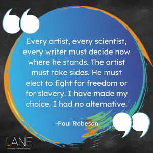'Every artist, every scientist, every writer must decide now where he stands. The artist must take sides. He must elect to fight for freedom or for slavery. I have made my choice. I had no alternative.' -Paul Robeson