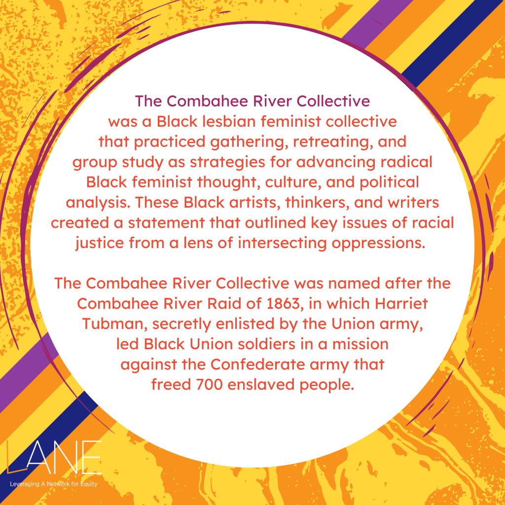 The Combahee River Collective was a Black lesbian feminist collective that practiced gathering, retreating, and group study as strategies for advancing radical Black feminist thought, culture, and political analysis. These Black artists, thinkers, and writers created a statement that outlined key issues of racial justice from a lens of intersecting oppressions. The collective was named after the Combahee River Raid of 1863, in which Harriet Tubman, secretly enlisted by the Union army, led Black Union soldiers in a mission against the Confederate army that freed 700 enslaved people.