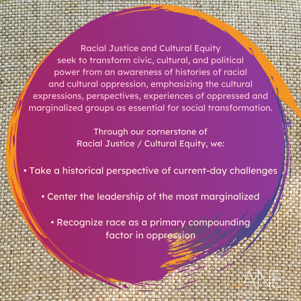 Every Tuesday of Black August, we feature one of the Cornerstones of LANE. The Cornerstones are the guiding principles that frame and shape how the work of shifting towards an arts culture of justice and equity happens. This week's Cornerstone is Racial Justice and Cultural Equity.